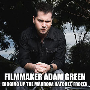 Filmmaker ADAM GREEN, creator of Hatchet, Frozen and Digging Up The Marrow!